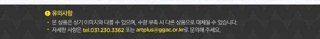 유의사항.본 상품은 상기 이미지와 다를 수 있으며, 수량 부족 시 다른 상품으로 대체될 수 있습니다.자세한 사항은 031-230-3362 또는 artplus@ggac.or.kr로 문의해 주세요.